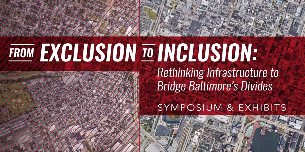 From Exclusion to Includion: Rethinking Infrastructure to Bridge Baltimore's Divides - Symposium & Exhibits